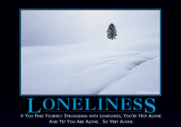 But seriously, you're not actually alone alone. Image via Despair.com.